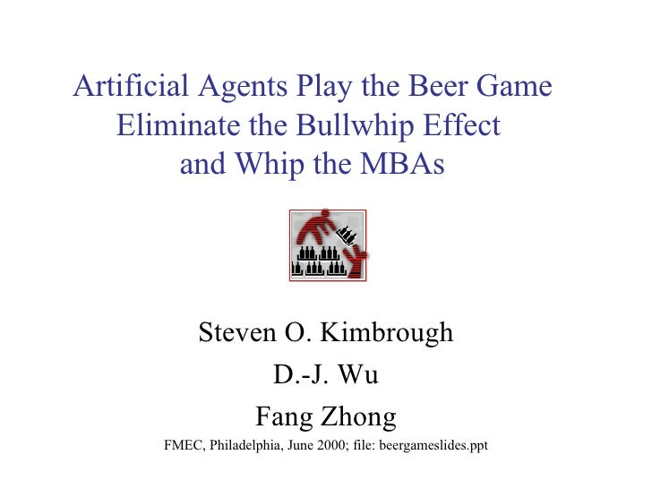 Artificial Agents Play the Beer Game Eliminate the Bullwhip Effect  and Whip the MBAs Steven O. Kimbrough D.-J. Wu Fang Zh...