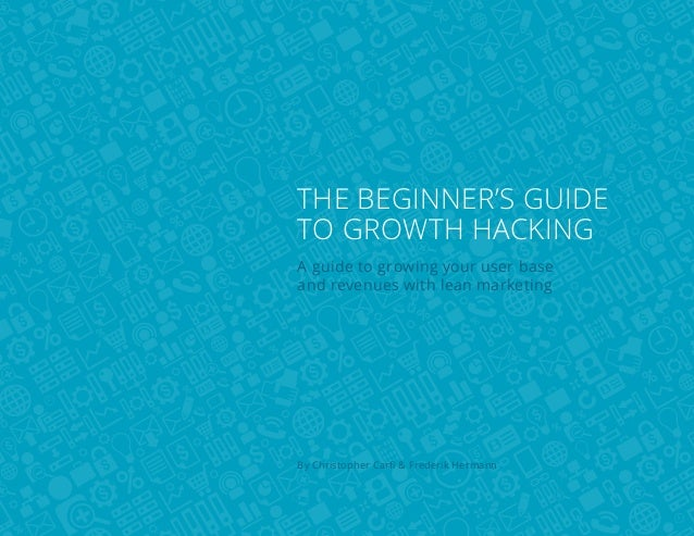 The beginner's guide to growth hacking A guide to growing your user base and revenues with lean marketing  By Christopher ...