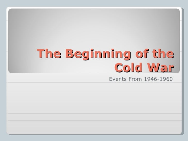 the beginning of the cold war When did the cold war start the cold war started in 1945 at the end of ww2 as  the united states developed the first atomic bomb and the power struggle.