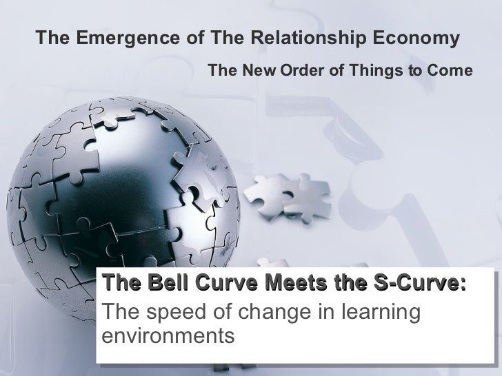 The Emergence of The Relationship Economy  The New Order of Things to Come The Bell Curve Meets the S-Curve: The speed of ...