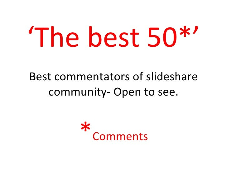 ' The best 50*' Best commentators of slideshare community- Open to see. * Comments