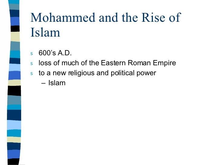 Mohammed and the Rise of Islam <ul><li>600's A.D. </li></ul><ul><li>loss of much of the Eastern Roman Empire </li></ul><ul...