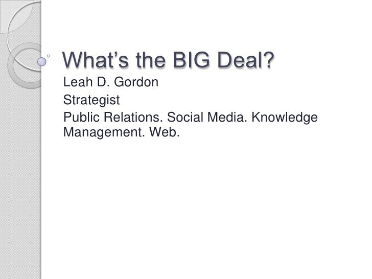 What's the BIG Deal? <br />Leah D. Gordon <br />Strategist<br />Public Relations. Social Media. Knowledge Management. Web....