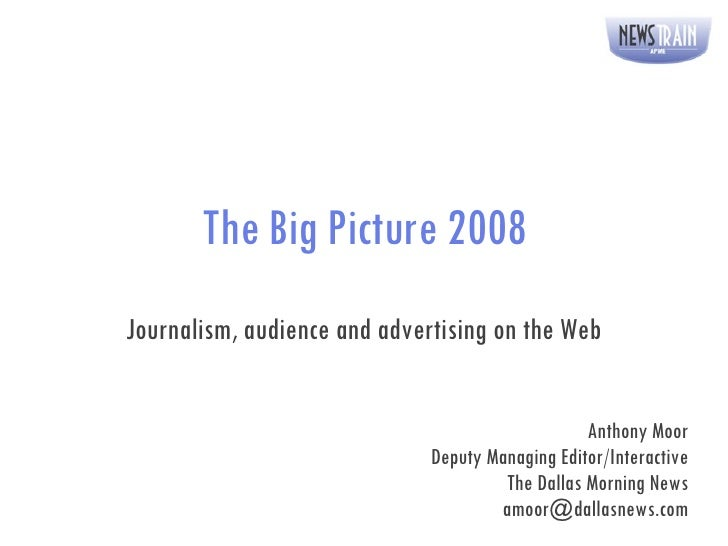 The Big Picture 2008 Journalism, audience and advertising on the Web Anthony Moor Deputy Managing Editor/Interactive The D...