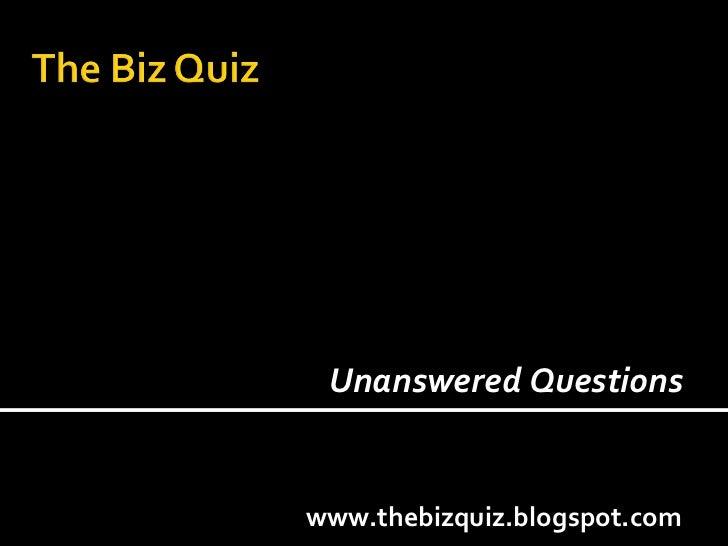 www.thebizquiz.blogspot.com Unanswered Questions