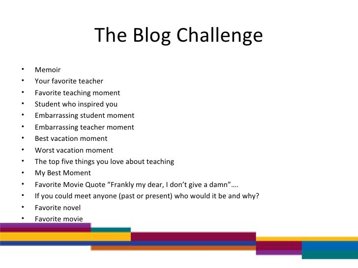 The Blog Challenge <ul><li>Memoir </li></ul><ul><li>Your favorite teacher </li></ul><ul><li>Favorite teaching moment </li>...