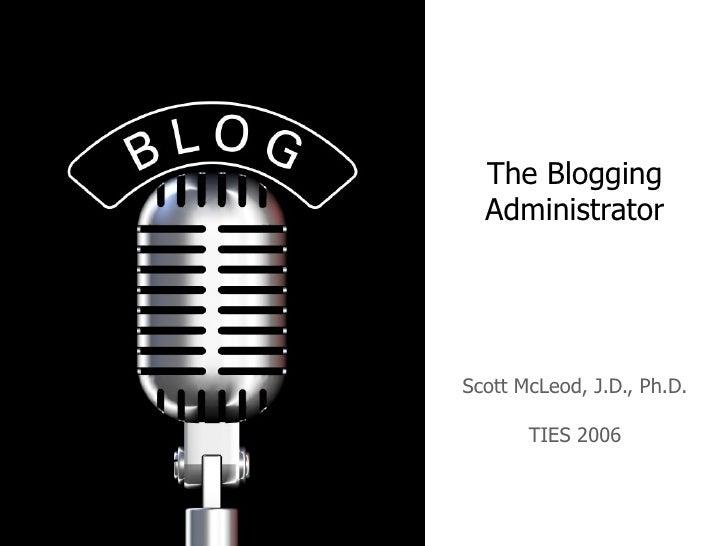 The Blogging Administrator Scott McLeod, J.D., Ph.D. TIES 2006