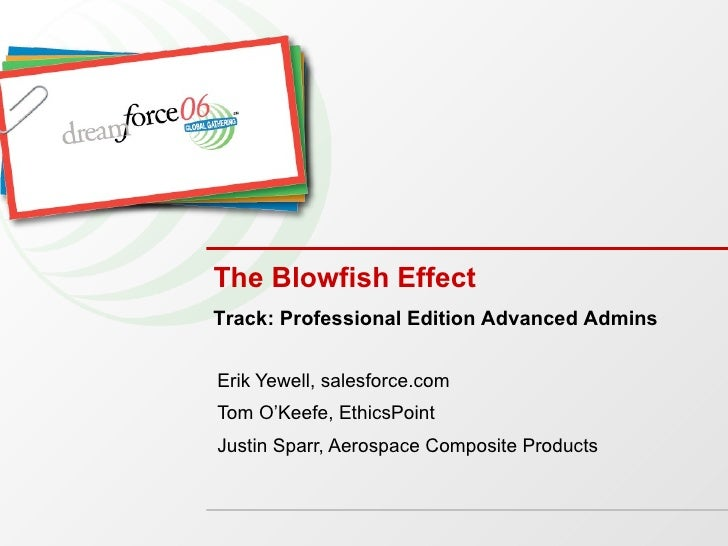 The Blowfish Effect Erik Yewell, salesforce.com Tom O'Keefe, EthicsPoint Justin Sparr, Aerospace Composite Products Track:...