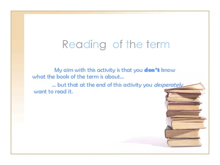 R e a d i n g  o f  t h e  t e r m My aim with this activity is that you  don't  know what the book of the term is about… ...