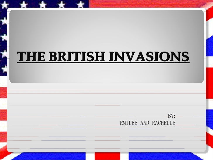 THE BRITISH INVASIONS BY: EMILEE AND RACHELLE