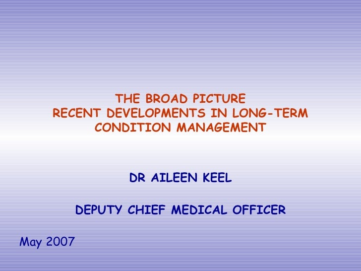 THE BROAD PICTURE RECENT DEVELOPMENTS IN LONG-TERM CONDITION MANAGEMENT DR AILEEN KEEL DEPUTY CHIEF MEDICAL OFFICER May 2007