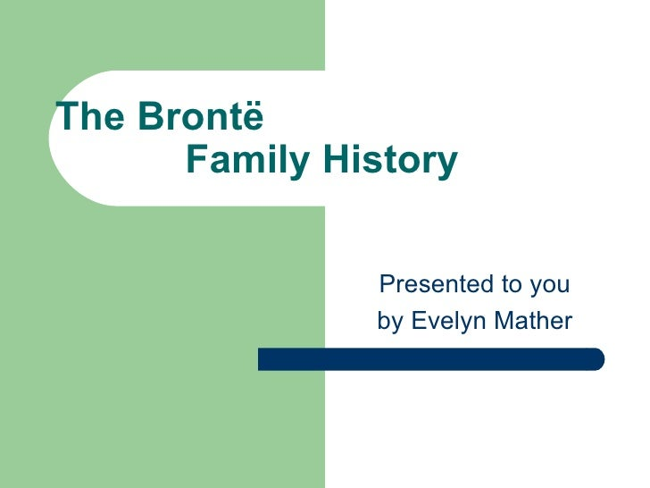 The Brontë Family History Presented to you by Evelyn Mather