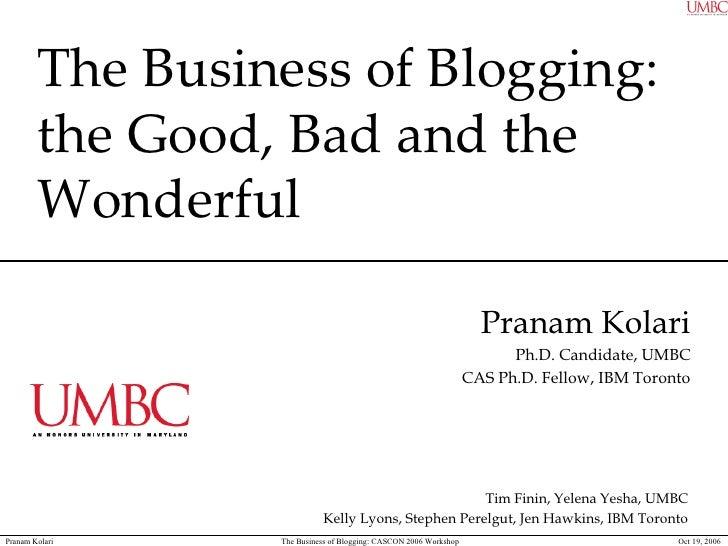 The Business of Blogging:  the Good, Bad and the Wonderful Pranam Kolari Ph.D. Candidate, UMBC CAS Ph.D. Fellow, IBM Toron...