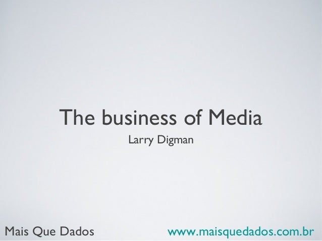 The business of Media Larry Digman  Mais Que Dados  www.maisquedados.com.br