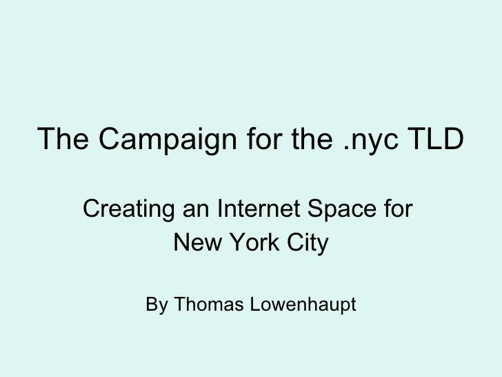 <ul><li>The Campaign for the .nyc TLD </li></ul><ul><li>Creating an Internet Space for  </li></ul><ul><li>New York City </...