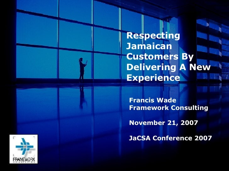 Francis Wade Framework Consulting November 21, 2007 JaCSA Conference 2007 Respecting Jamaican Customers By Delivering A Ne...