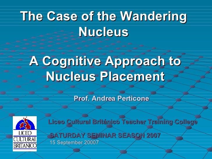 A Cognitive Approach to Nucleus Placement Liceo Cultural Británico Teacher Training College SATURDAY SEMINAR SEASON 2007 1...