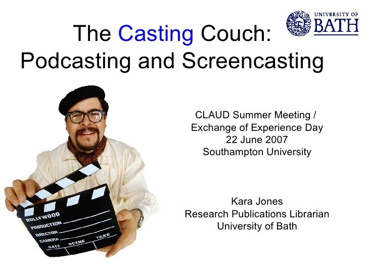 The  Casting  Couch: Podcasting and Screencasting  CLAUD Summer Meeting /  Exchange of Experience Day 22 June 2007 Southam...