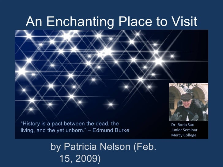 An Enchanting Place to Visit <ul><li>by Patricia Nelson (Feb. 15, 2009) </li></ul>Dr. Boria Sax Junior Seminar Mercy Colle...