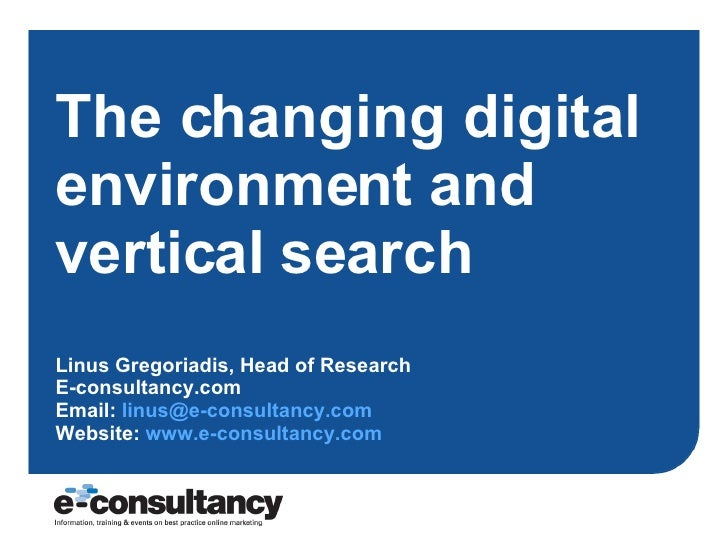 The changing digital environment and vertical search Linus Gregoriadis, Head of Research E-consultancy.com Email:  [email_...