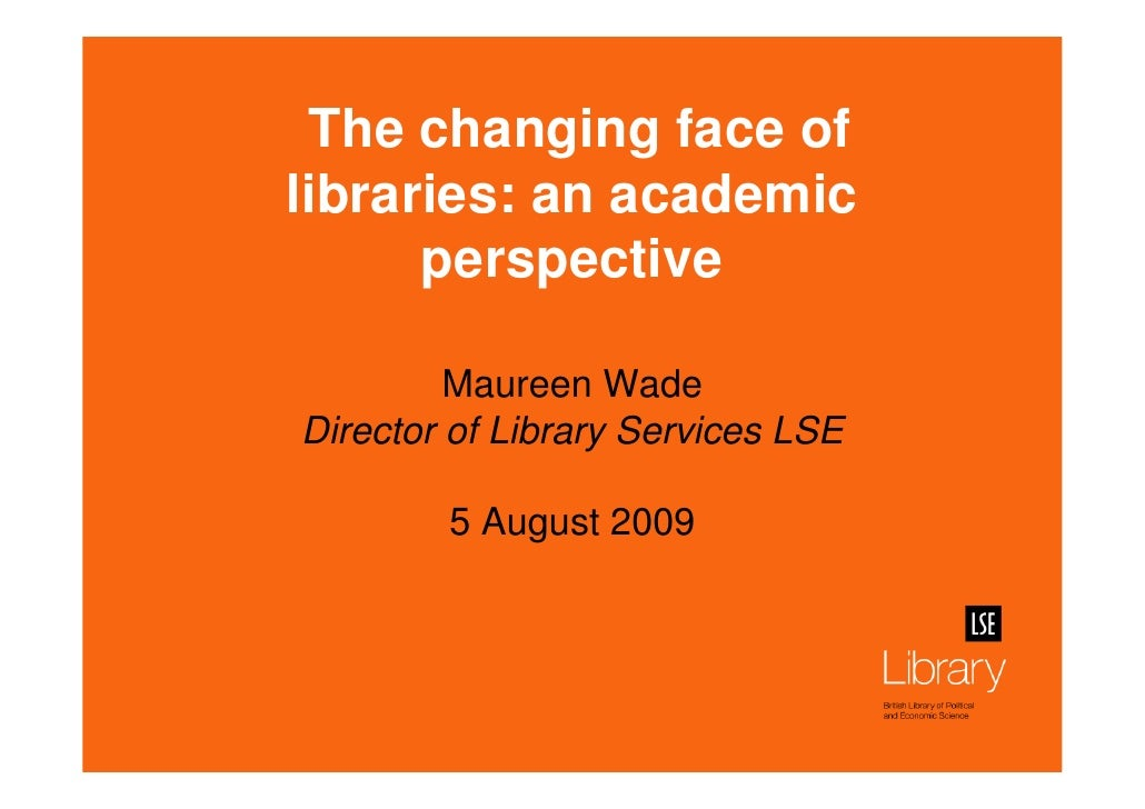The changing face of libraries: an academic       perspective           Maureen Wade Director of Library Services LSE     ...