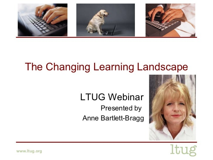 The Changing Learning Landscape LTUG Webinar Presented by  Anne Bartlett-Bragg