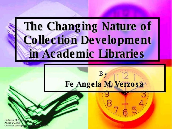 The Changing Nature of Collection Development in Academic Libraries By  Fe Angela M. Verzosa