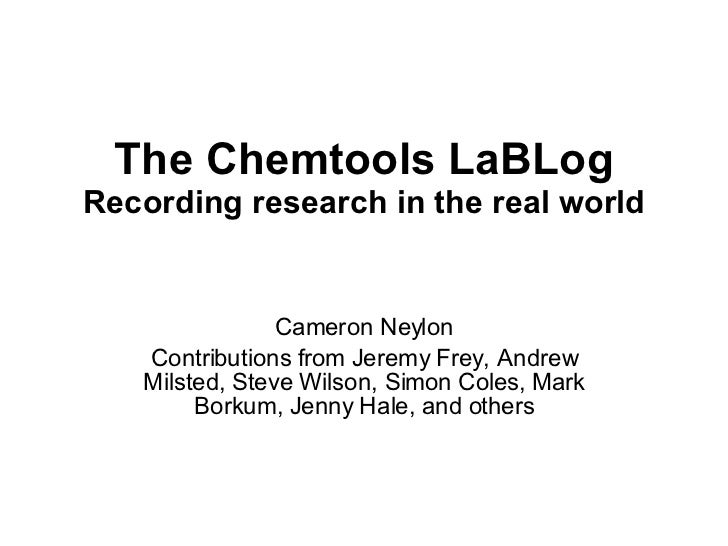 The Chemtools LaBLog Recording research in the real world Cameron Neylon Contributions from Jeremy Frey, Andrew Milsted, S...