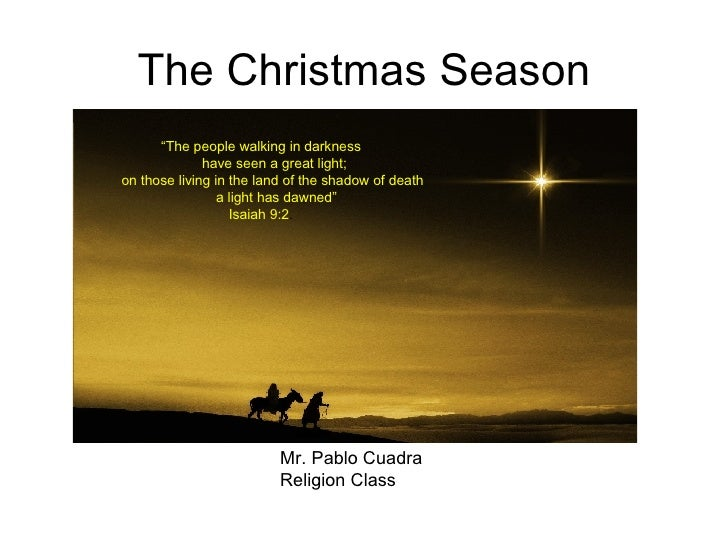 "The Christmas Season Mr. Pablo Cuadra Religion Class "" The people walking in darkness         have seen a great light;    ..."