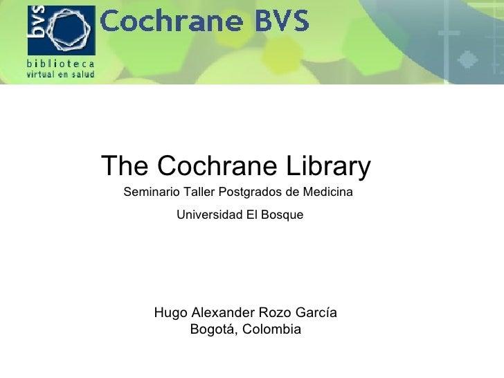 The Cochrane Library  Hugo Alexander Rozo García Bogotá, Colombia Seminario Taller Postgrados de Medicina  Universidad El ...