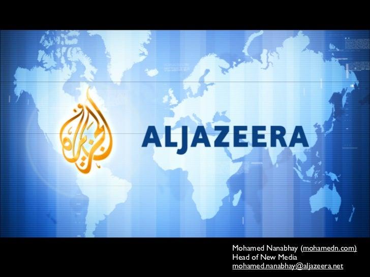 Mohamed Nanabhay (mohamedn.com) Head of New Media mohamed.nanabhay@aljazeera.net