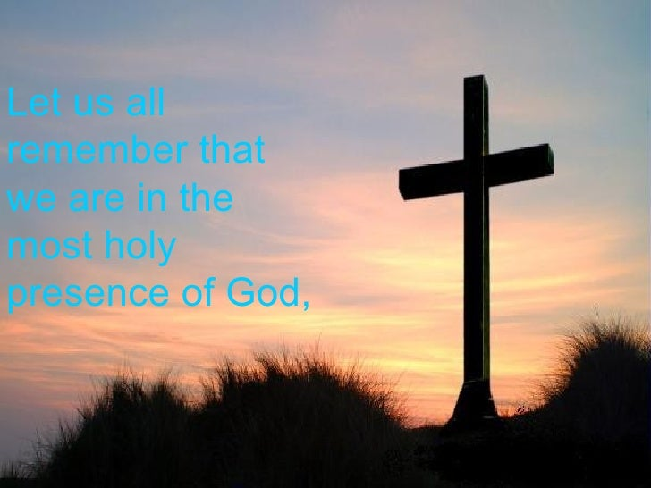 Let us all remember that we are in the most holy presence of God,
