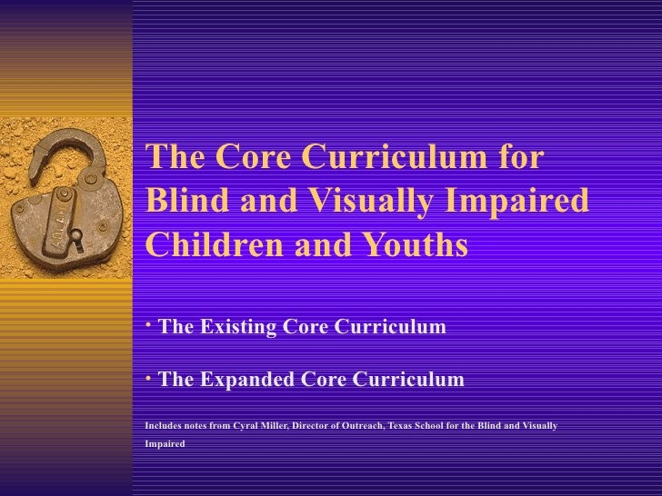 The Core Curriculum for Blind and Visually Impaired Children and Youths <ul><li>The Existing Core Curriculum </li></ul><ul...