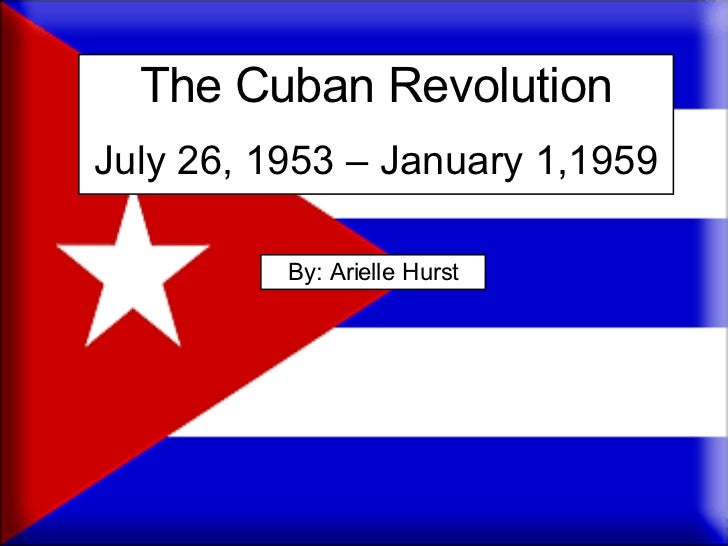 The Cuban Revolution July 26, 1953 – January 1,1959 By: Arielle Hurst