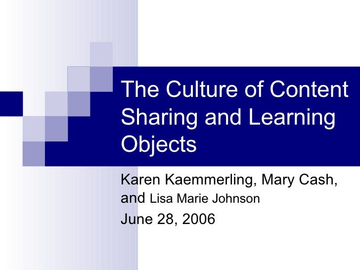 The Culture of Content Sharing and Learning Objects Karen Kaemmerling, Mary Cash, and  Lisa Marie Johnson June 28, 2006
