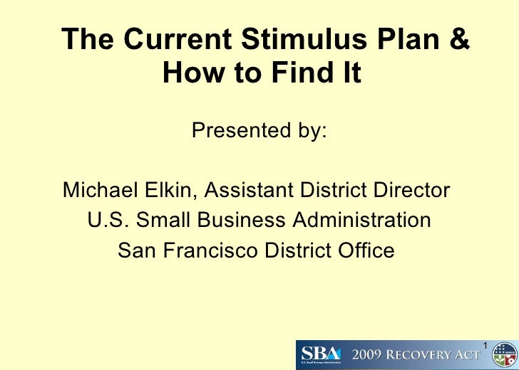The Current Stimulus Plan & How to Find It   Presented by: Michael Elkin, Assistant District Director  U.S. Small Business...