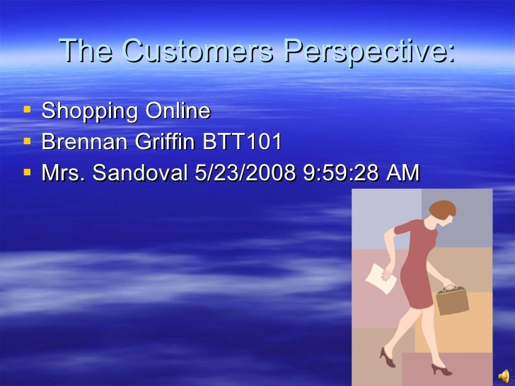 The Customers Perspective: <ul><li>Shopping Online </li></ul><ul><li>Brennan Griffin BTT101 </li></ul><ul><li>Mrs. Sandova...