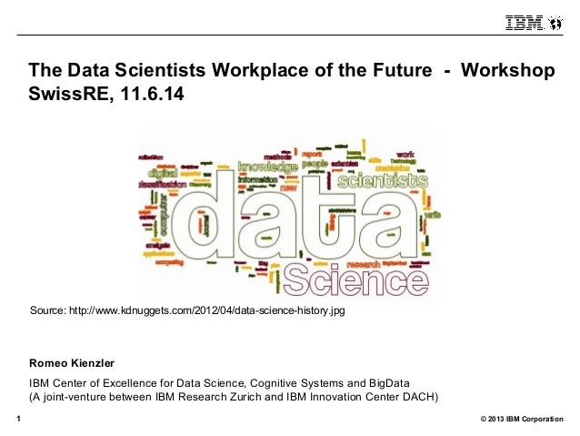 © 2013 IBM Corporation1 The Data Scientists Workplace of the Future - Workshop SwissRE, 11.6.14 Romeo Kienzler IBM Center ...