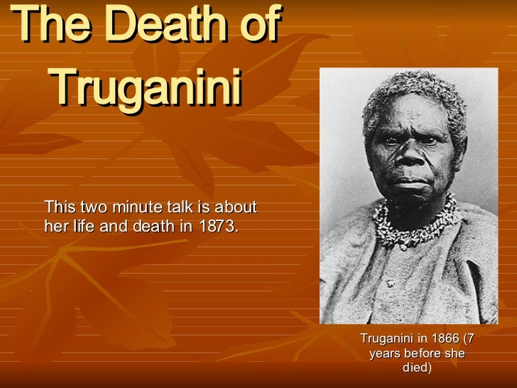 The Death of Truganini This two minute talk is about her life and death in 1873. Truganini in 1866 (7 years before she died)