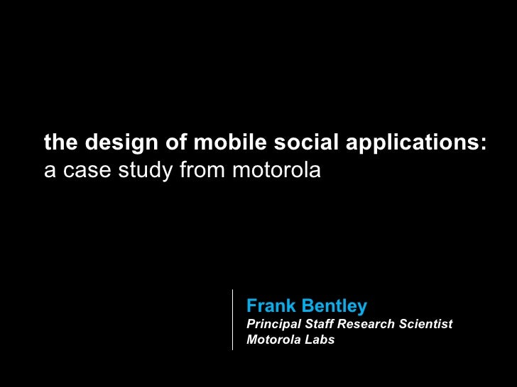 Frank Bentley Principal Staff Research Scientist Motorola Labs the design of mobile social applications:  a case study fro...