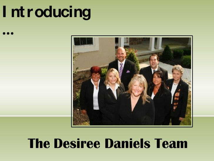I nt roducing …         The Desiree Daniels Team