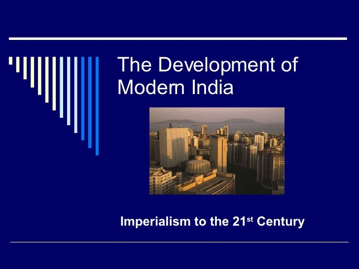 The Development of Modern India Imperialism to the 21 st  Century
