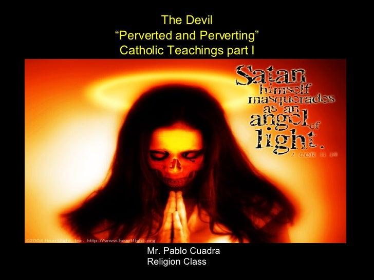 "The Devil ""Perverted and Perverting"" Catholic Teachings part I Mr. Pablo Cuadra Religion Class"