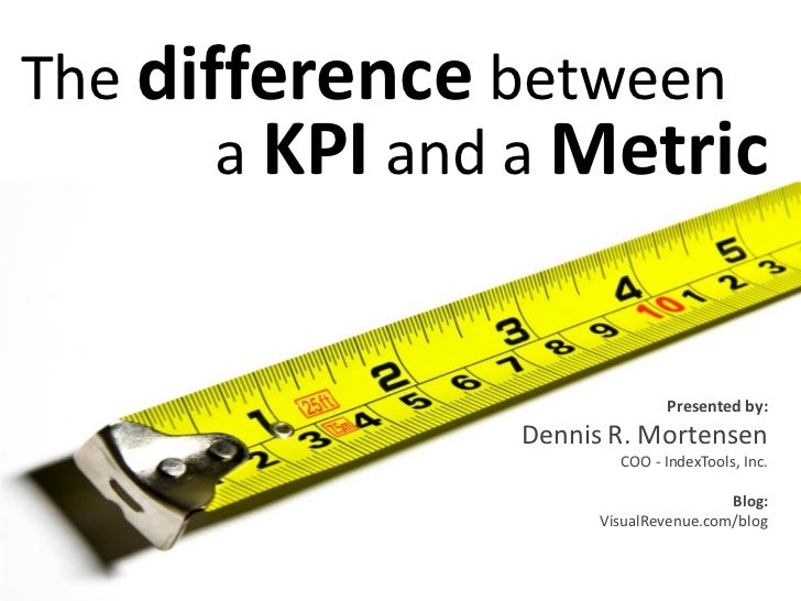 The difference between        a KPI and a Metric                                 Presented by:                 Dennis R. M...
