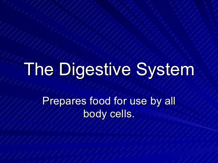 The Digestive System Prepares food for use by all body cells.