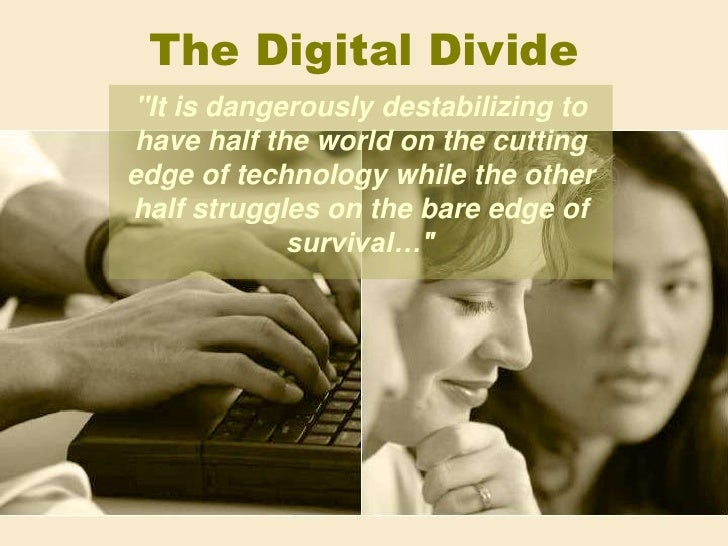 "The Digital Divide<br />""It is dangerously destabilizing to have half the world on the cutting edge of technology whi..."