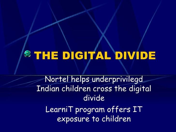 THE DIGITAL DIVIDE Nortel helps underprivilegd Indian children cross the digital divide LearniT program offers IT exposure...