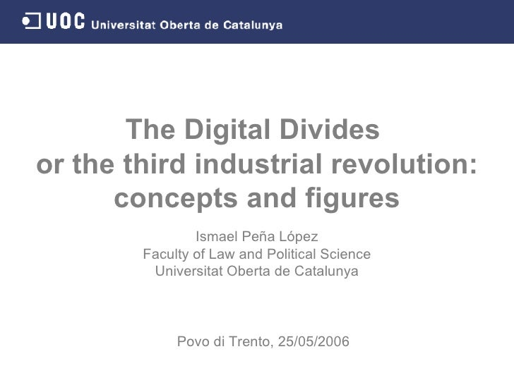 The Digital Divides  or the third industrial revolution: concepts and figures Ismael Peña López Faculty of Law and Politic...