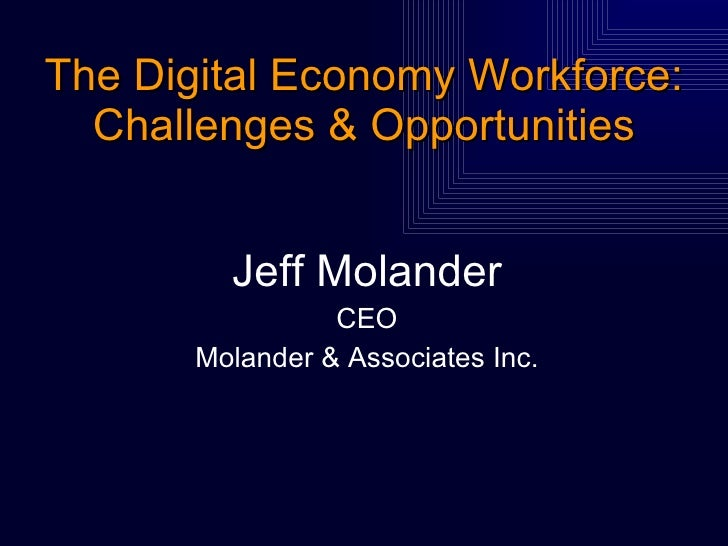 The Digital Economy Workforce: Challenges & Opportunities <ul><li>Jeff Molander </li></ul><ul><li>CEO </li></ul><ul><li>Mo...