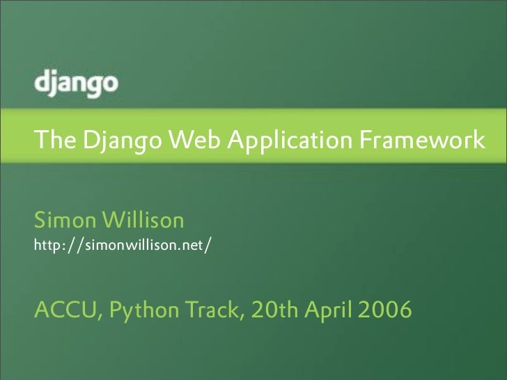 The Django Web Application Framework   Simon Willison http://simonwillison.net/    ACCU, Python Track, 20th April 2006